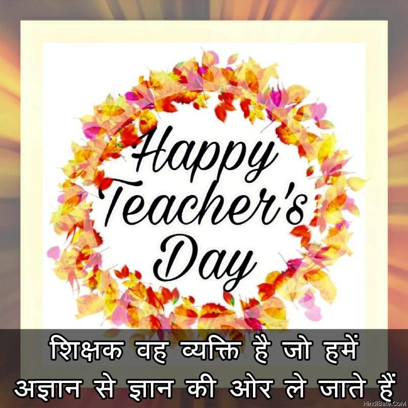 शिक्षक वह व्यक्ति है जो हमें अज्ञान से ज्ञान की ओर ले जाते हैं