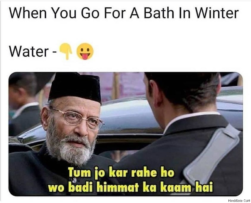 When you go for bath in winter water tum jo kar rahe ho wo badi himmat ka kam hai meme
